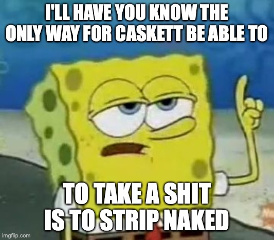 Caskett Taking a Shit |  I'LL HAVE YOU KNOW THE ONLY WAY FOR CASKETT BE ABLE TO; TO TAKE A SHIT IS TO STRIP NAKED | image tagged in memes,i'll have you know spongebob,megaman,megaman legends,roll caskett | made w/ Imgflip meme maker