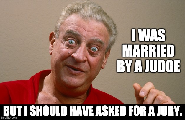 Judge |  I WAS MARRIED BY A JUDGE; BUT I SHOULD HAVE ASKED FOR A JURY. | image tagged in rodney dangerfield | made w/ Imgflip meme maker