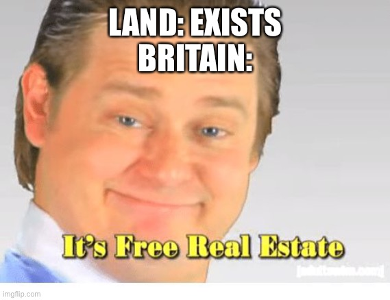 England oversimplified |  LAND: EXISTS BRITAIN: | image tagged in it's free real estate | made w/ Imgflip meme maker