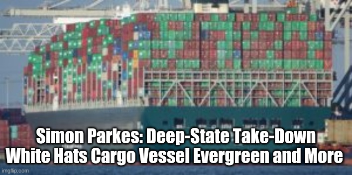 Simon Parkes Update: Deep-State Take-Down White Hats Cargo Vessel Evergreen and More  (Video)