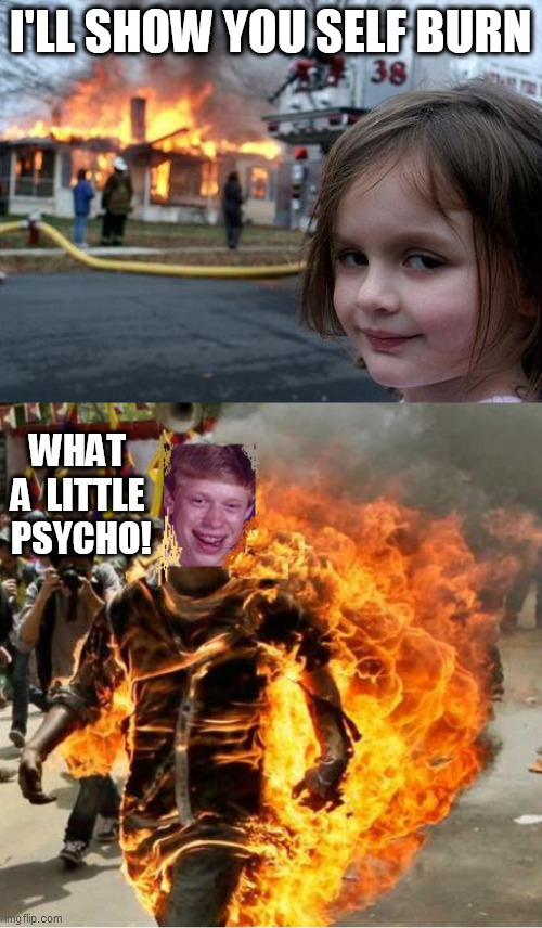 I'LL SHOW YOU SELF BURN WHAT A  LITTLE  PSYCHO! | made w/ Imgflip meme maker