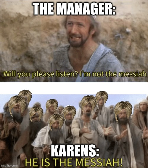 That poor manager |  THE MANAGER:; KARENS: | image tagged in he is the mesiah | made w/ Imgflip meme maker