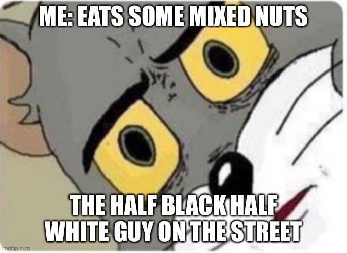 Hahahahaha |  ME: EATS SOME MIXED NUTS; THE HALF BLACK HALF WHITE GUY ON THE STREET | image tagged in tom and jerry meme | made w/ Imgflip meme maker