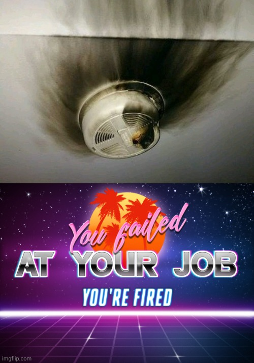 Smoke detector fail | image tagged in you failed at your job you're fired,you had one job,memes,meme,fails,fail | made w/ Imgflip meme maker