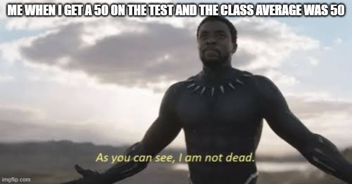 you are not dead |  ME WHEN I GET A 50 ON THE TEST AND THE CLASS AVERAGE WAS 50 | image tagged in as you can see i am not dead | made w/ Imgflip meme maker