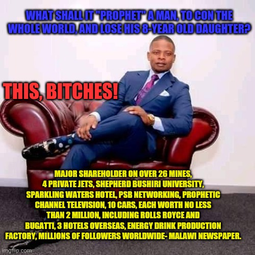 "Prophet Shepherd Bushiri - Still Loaded 001 |  WHAT SHALL IT ""PROPHET"" A MAN, TO CON THE WHOLE WORLD, AND LOSE HIS 8-YEAR OLD DAUGHTER? THIS, BITCHES! MAJOR SHAREHOLDER ON OVER 26 MINES, 4 PRIVATE JETS, SHEPHERD BUSHIRI UNIVERSITY, SPARKLING WATERS HOTEL, PSB NETWORKING, PROPHETIC CHANNEL TELEVISION, 10 CARS, EACH WORTH NO LESS THAN 2 MILLION, INCLUDING ROLLS ROYCE AND BUGATTI, 3 HOTELS OVERSEAS, ENERGY DRINK PRODUCTION FACTORY, MILLIONS OF FOLLOWERS WORLDWIDE- MALAWI NEWSPAPER. 