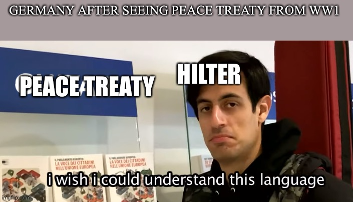 As you can see |  GERMANY AFTER SEEING PEACE TREATY FROM WW1; HILTER; PEACE TREATY | image tagged in i wish i could understand this language davie504,dank memes,memes,funny meme | made w/ Imgflip meme maker