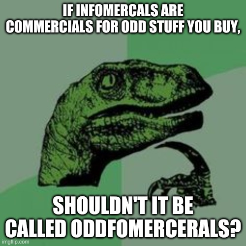 probably spelled that wrong |  IF INFOMERCALS ARE COMMERCIALS FOR ODD STUFF YOU BUY, SHOULDN'T IT BE CALLED ODDFOMERCERALS? | image tagged in time raptor | made w/ Imgflip meme maker