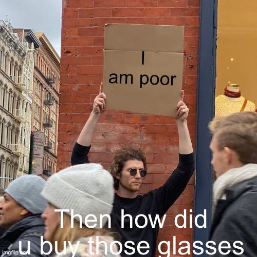 Guy Holding Cardboard Sign Meme |  I am poor; Then how did u buy those glasses | image tagged in memes,guy holding cardboard sign | made w/ Imgflip meme maker