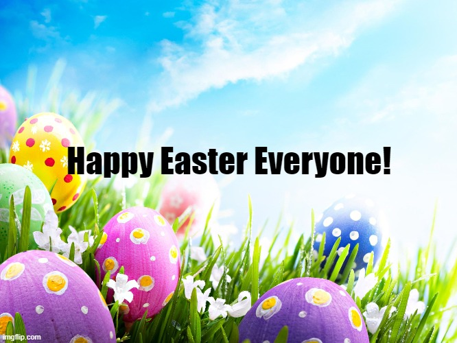 Happy Easter! |  Happy Easter Everyone! | image tagged in easter,egg,holiday,april | made w/ Imgflip meme maker