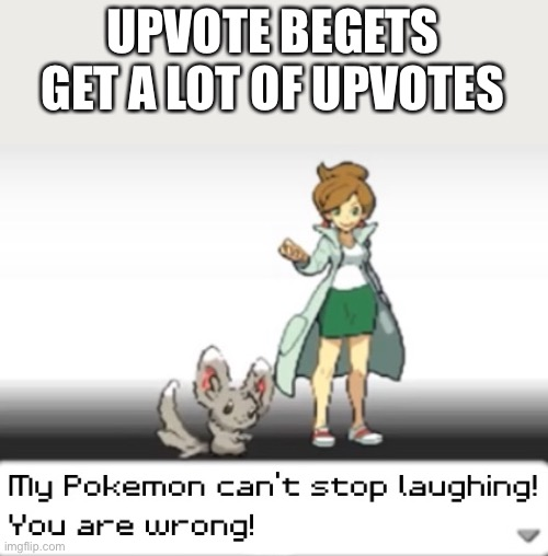 My Pokemon can't stop laughing! You are wrong! |  UPVOTE BEGETS GET A LOT OF UPVOTES | image tagged in my pokemon can't stop laughing you are wrong | made w/ Imgflip meme maker
