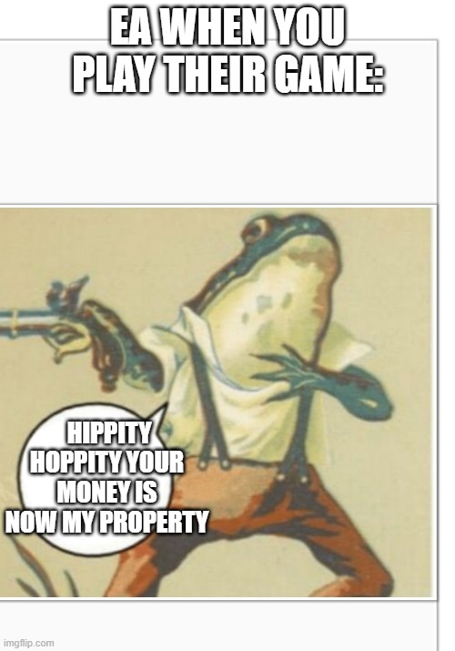 Hippity Hoppity (blank) |  EA WHEN YOU PLAY THEIR GAME:; HIPPITY HOPPITY YOUR MONEY IS NOW MY PROPERTY | image tagged in hippity hoppity blank | made w/ Imgflip meme maker