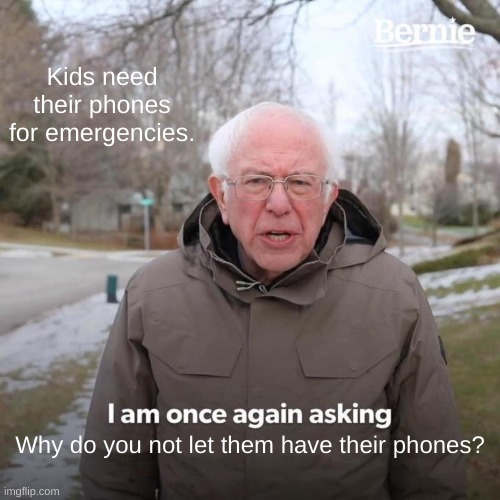 Bernie I Am Once Again Asking For Your Support Meme |  Kids need their phones for emergencies. Why do you not let them have their phones? | image tagged in memes,bernie i am once again asking for your support | made w/ Imgflip meme maker
