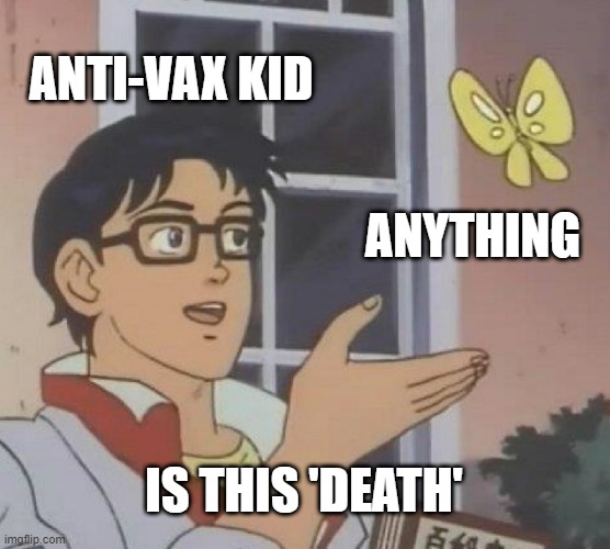 Is This A Pigeon Meme |  ANTI-VAX KID; ANYTHING; IS THIS 'DEATH' | image tagged in memes,is this a pigeon | made w/ Imgflip meme maker