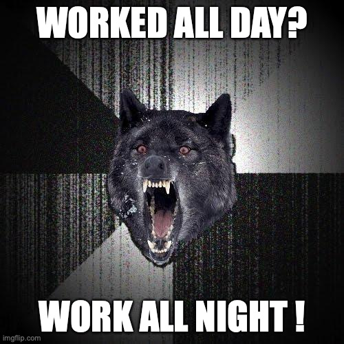 Worked all day? Work all night.
