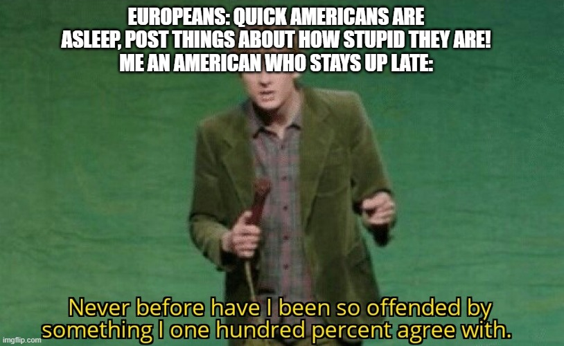 America is awake, Europe should be asleep rn |  EUROPEANS: QUICK AMERICANS ARE ASLEEP, POST THINGS ABOUT HOW STUPID THEY ARE! ME AN AMERICAN WHO STAYS UP LATE: | image tagged in never before have i been so offended by something i one hundred | made w/ Imgflip meme maker