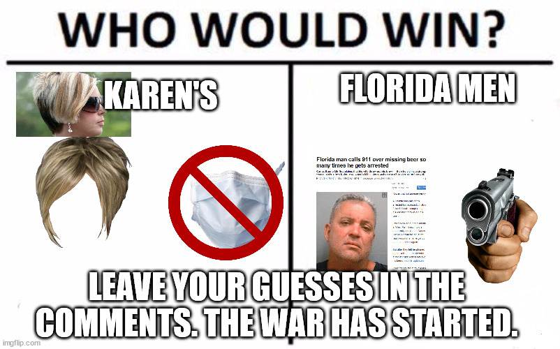 The war has started BOI'S |  FLORIDA MEN; KAREN'S; LEAVE YOUR GUESSES IN THE COMMENTS. THE WAR HAS STARTED. | image tagged in memes,who would win | made w/ Imgflip meme maker