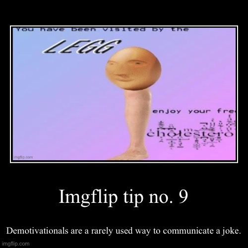 Imgflip tip no. 9 | Imgflip tip no. 9 | Demotivationals are a rarely used way to communicate a joke. | image tagged in funny,demotivationals,imgflip tips | made w/ Imgflip demotivational maker