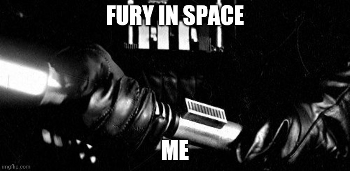?? |  FURY IN SPACE; ME | image tagged in darth vader lightsaber | made w/ Imgflip meme maker