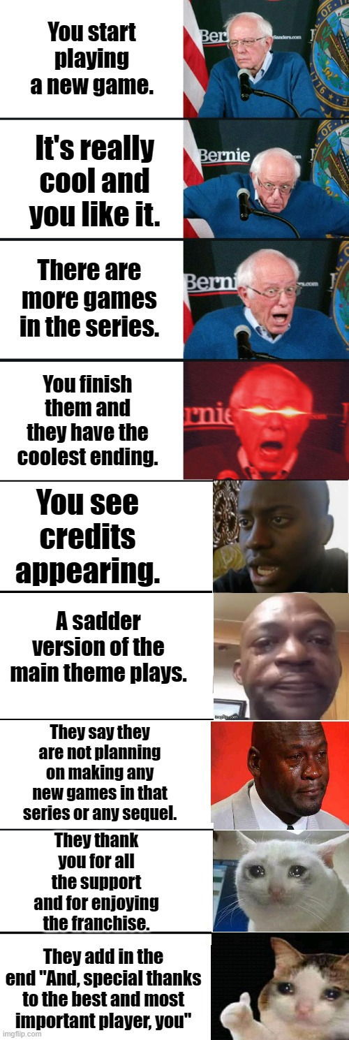 "When you find a new game franchise. |  You start playing a new game. It's really cool and you like it. There are more games in the series. You finish them and they have the coolest ending. You see credits appearing. A sadder version of the main theme plays. They say they are not planning on making any new games in that series or any sequel. They thank you for all the support and for enjoying the franchise. They add in the end ""And, special thanks to the best and most important player, you"" 