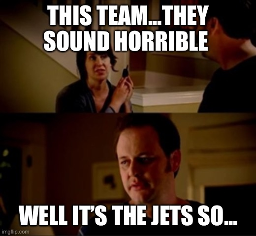 Jake from state farm |  THIS TEAM...THEY SOUND HORRIBLE; WELL IT'S THE JETS SO... | image tagged in jake from state farm | made w/ Imgflip meme maker