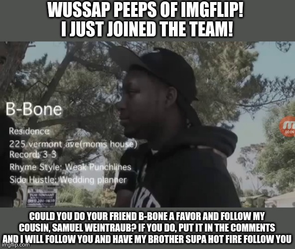 Please follow my cousin for 2 new followers! |  WUSSAP PEEPS OF IMGFLIP!  I JUST JOINED THE TEAM! COULD YOU DO YOUR FRIEND B-BONE A FAVOR AND FOLLOW MY COUSIN, SAMUEL WEINTRAUB? IF YOU DO, PUT IT IN THE COMMENTS AND I WILL FOLLOW YOU AND HAVE MY BROTHER SUPA HOT FIRE FOLLOW YOU | image tagged in b-bone 225,supa hot fire,samuelweintraub | made w/ Imgflip meme maker