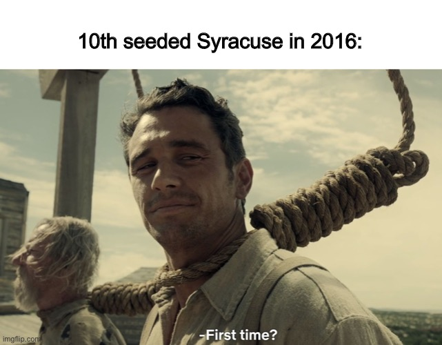 first time | 10th seeded Syracuse in 2016: | image tagged in first time | made w/ Imgflip meme maker