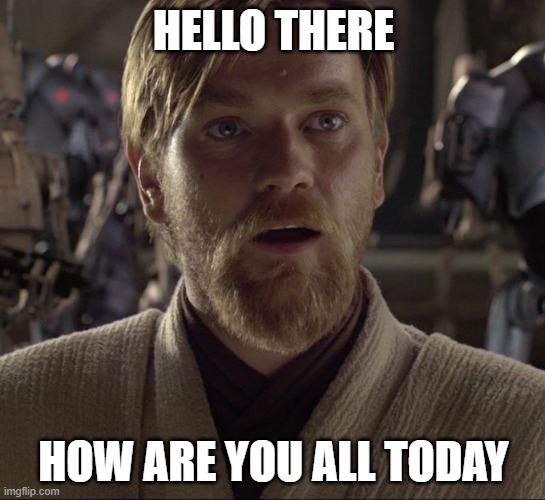 Obi Wan Hello There |  HELLO THERE; HOW ARE YOU ALL TODAY | image tagged in obi wan hello there | made w/ Imgflip meme maker