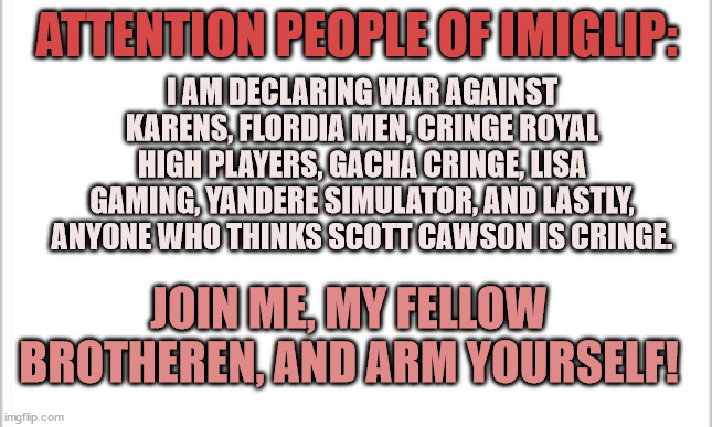 JOIN MY ARMY |  I AM DECLARING WAR AGAINST KARENS, FLORDIA MEN, CRINGE ROYAL HIGH PLAYERS, GACHA CRINGE, LISA GAMING, YANDERE SIMULATOR, AND LASTLY, ANYONE WHO THINKS SCOTT CAWSON IS CRINGE. ATTENTION PEOPLE OF IMIGLIP:; JOIN ME, MY FELLOW BROTHEREN, AND ARM YOURSELF! | image tagged in white background | made w/ Imgflip meme maker