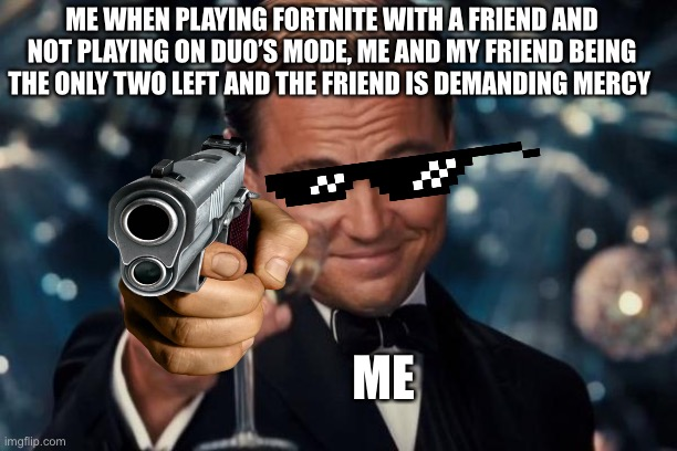 No mercy |  ME WHEN PLAYING FORTNITE WITH A FRIEND AND NOT PLAYING ON DUO'S MODE, ME AND MY FRIEND BEING THE ONLY TWO LEFT AND THE FRIEND IS DEMANDING MERCY; ME | image tagged in memes,leonardo dicaprio cheers,fortnite,fortnite meme | made w/ Imgflip meme maker