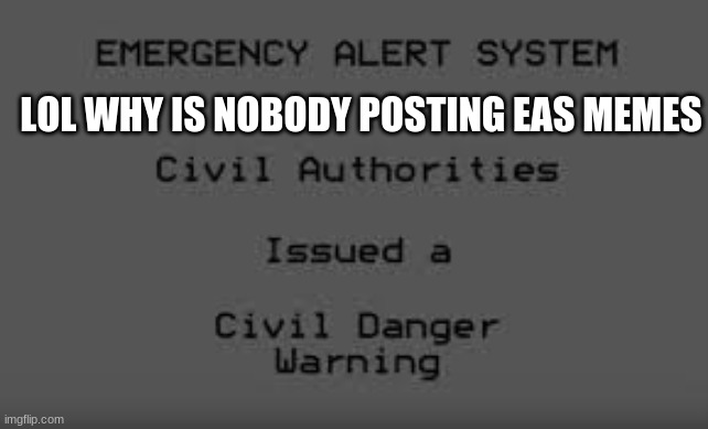 Civil Danger Warning |  LOL WHY IS NOBODY POSTING EAS MEMES | image tagged in civil danger warning | made w/ Imgflip meme maker