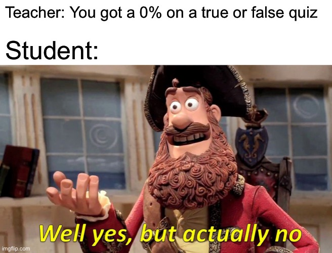 Well Yes, But Actually No Meme |  Teacher: You got a 0% on a true or false quiz; Student: | image tagged in memes,well yes but actually no | made w/ Imgflip meme maker