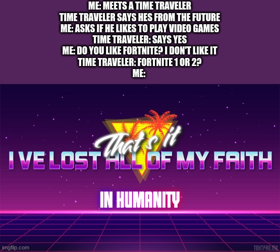 ME: MEETS A TIME TRAVELER TIME TRAVELER SAYS HES FROM THE FUTURE ME: ASKS IF HE LIKES TO PLAY VIDEO GAMES TIME TRAVELER: SAYS YES ME: DO YOU LIKE FORTNITE? I DON'T LIKE IT TIME TRAVELER: FORTNITE 1 OR 2? ME: | image tagged in that's it i've lost all of my faith in humanity | made w/ Imgflip meme maker