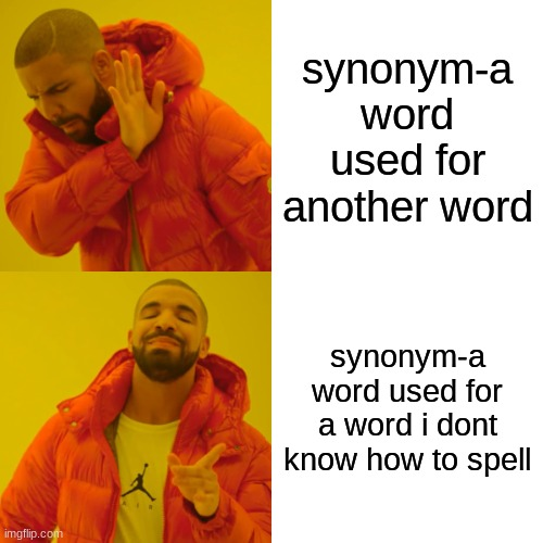 credit to a sign i saw that gave me the idea |  synonym-a word used for another word; synonym-a word used for a word i dont know how to spell | image tagged in memes,drake hotline bling | made w/ Imgflip meme maker