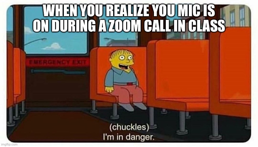 Ralph in danger |  WHEN YOU REALIZE YOU MIC IS ON DURING A ZOOM CALL IN CLASS | image tagged in ralph in danger | made w/ Imgflip meme maker