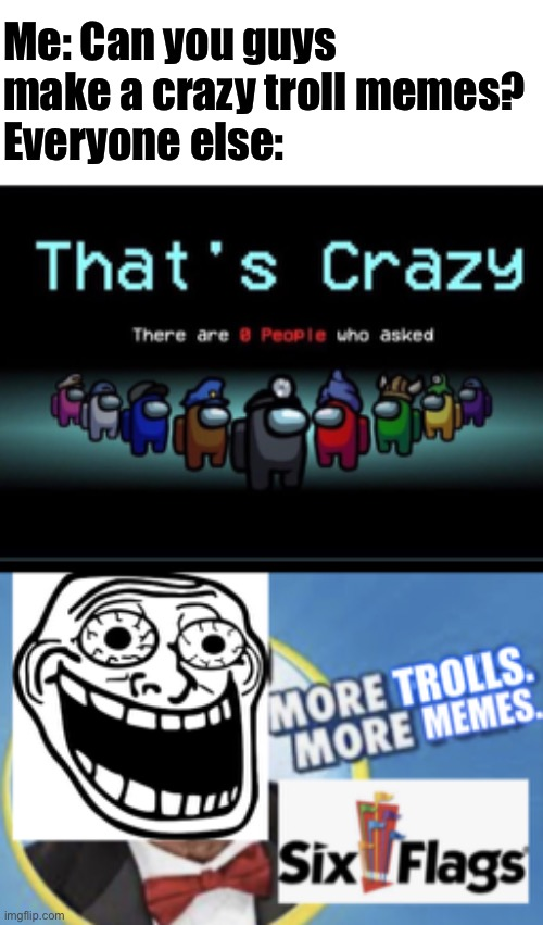 Me: Can you guys make a crazy troll memes? Everyone else: | image tagged in there are zero people who asked,more trolls more memes crazy,more trolls more memes,six flags,crazy,trolling | made w/ Imgflip meme maker
