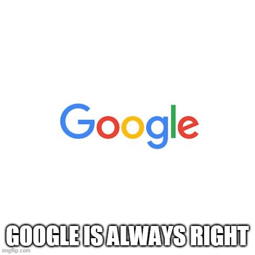Blank Transparent Square Meme | GOOGLE IS ALWAYS RIGHT | image tagged in memes,blank transparent square | made w/ Imgflip meme maker