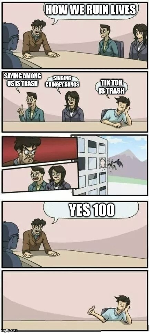 Boardroom Meeting Suggestion 2 |  HOW WE RUIN LIVES; SAYING AMONG US IS TRASH; SINGING CRINGEY SONGS; TIK TOK IS TRASH; YES 100 | image tagged in boardroom meeting suggestion 2 | made w/ Imgflip meme maker