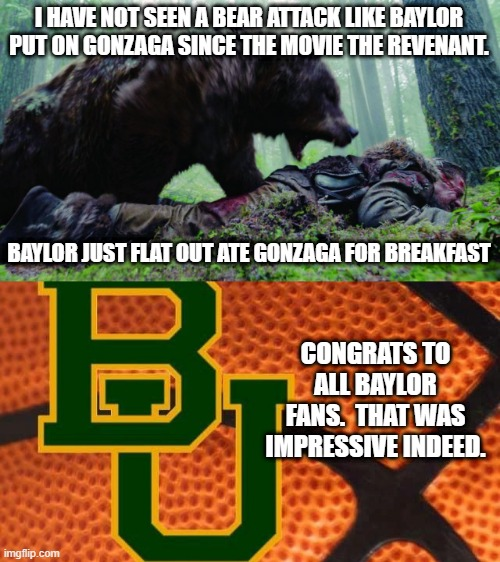Congratulations to Baylor University.  2021 CHAMPIONS NCAA BASKETBALL! |  I HAVE NOT SEEN A BEAR ATTACK LIKE BAYLOR PUT ON GONZAGA SINCE THE MOVIE THE REVENANT. BAYLOR JUST FLAT OUT ATE GONZAGA FOR BREAKFAST; CONGRATS TO ALL BAYLOR FANS.  THAT WAS IMPRESSIVE INDEED. | image tagged in bear attack | made w/ Imgflip meme maker