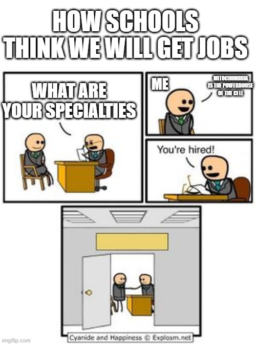 Your hired |  HOW SCHOOLS THINK WE WILL GET JOBS; MITOCHONDRIA IS THE POWERHOUSE OF THE CELL; ME; WHAT ARE YOUR SPECIALTIES | image tagged in your hired | made w/ Imgflip meme maker