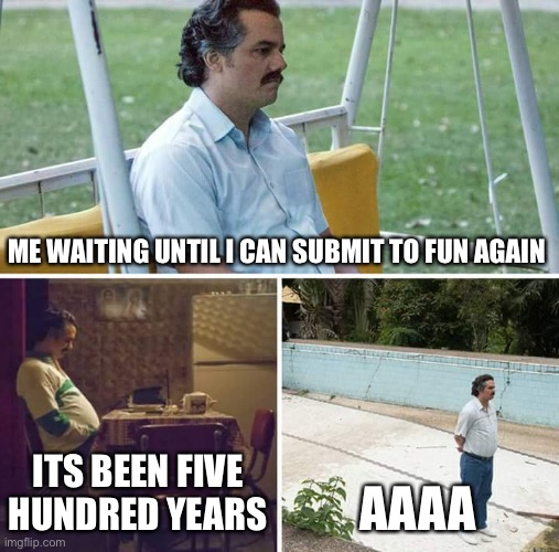 i. hate. waiting. i want more than 2 imagesssssi |  ME WAITING UNTIL I CAN SUBMIT TO FUN AGAIN; ITS BEEN FIVE HUNDRED YEARS; AAAA | image tagged in memes,sad pablo escobar | made w/ Imgflip meme maker