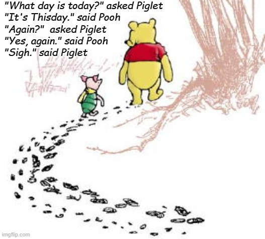 "pooh and piglet |  ""What day is today?"" asked Piglet  ""It's Thisday."" said Pooh  ""Again?""  asked Piglet  ""Yes, again."" said Pooh  ""Sigh."" said Piglet 