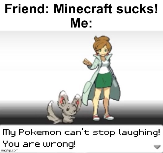 Will this Pokemon ever stop laughing? Minccino will die from laughter! |  Friend: Minecraft sucks! Me: | image tagged in my pokemon can't stop laughing you are wrong,funny,memes,minecraft | made w/ Imgflip meme maker