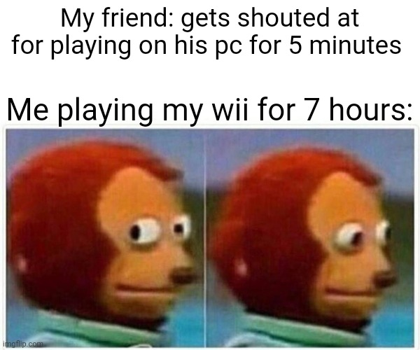Monkey Puppet Meme |  My friend: gets shouted at for playing on his pc for 5 minutes; Me playing my wii for 7 hours: | image tagged in memes,monkey puppet,funny,gamer,wii | made w/ Imgflip meme maker