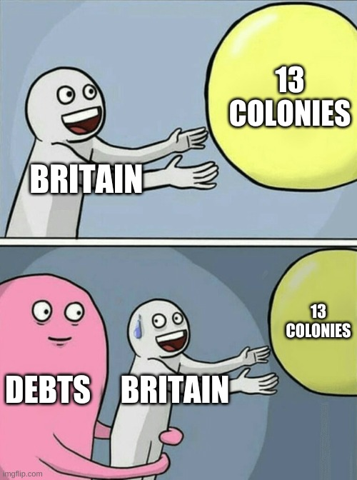 LOL true |  13 COLONIES; BRITAIN; 13 COLONIES; DEBTS; BRITAIN | image tagged in memes,running away balloon | made w/ Imgflip meme maker