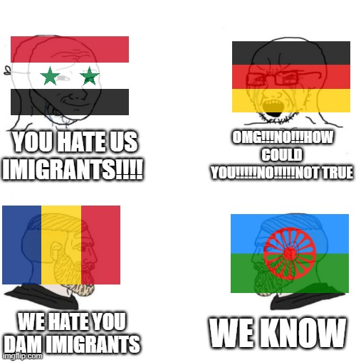 Rest of world with imigrants vs chad romania |  YOU HATE US IMIGRANTS!!!! OMG!!!NO!!!HOW COULD YOU!!!!!NO!!!!!NOT TRUE; WE KNOW; WE HATE YOU DAM IMIGRANTS | image tagged in chad we know | made w/ Imgflip meme maker