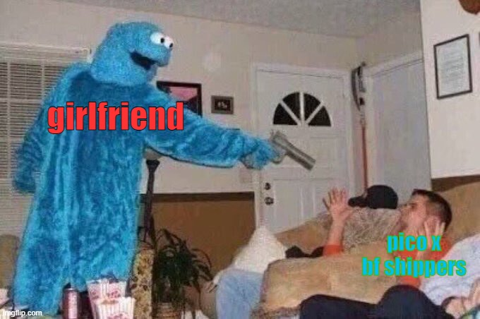 you die |  girlfriend; pico x bf shippers | image tagged in cursed cookie monster | made w/ Imgflip meme maker