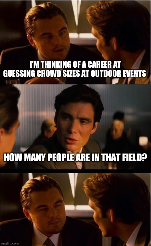 Inception |  I'M THINKING OF A CAREER AT GUESSING CROWD SIZES AT OUTDOOR EVENTS; HOW MANY PEOPLE ARE IN THAT FIELD? | image tagged in memes,inception | made w/ Imgflip meme maker