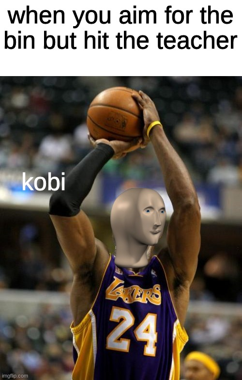 LOL!!! |  when you aim for the bin but hit the teacher; kobi | image tagged in memes,kobe | made w/ Imgflip meme maker