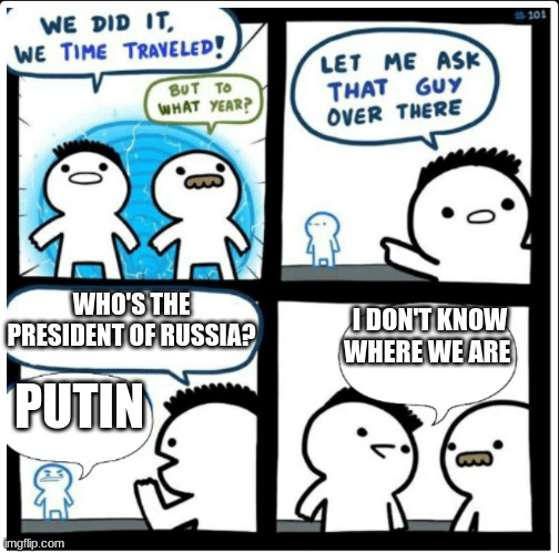 Putin: Eternal President |  WHO'S THE PRESIDENT OF RUSSIA? I DON'T KNOW WHERE WE ARE; PUTIN | image tagged in time travel,vladimir putin,putin | made w/ Imgflip meme maker